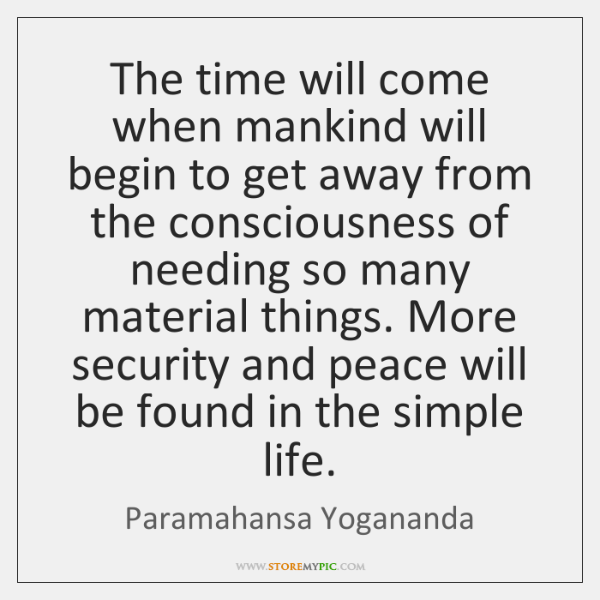 The time will come when mankind will begin to get away from ...