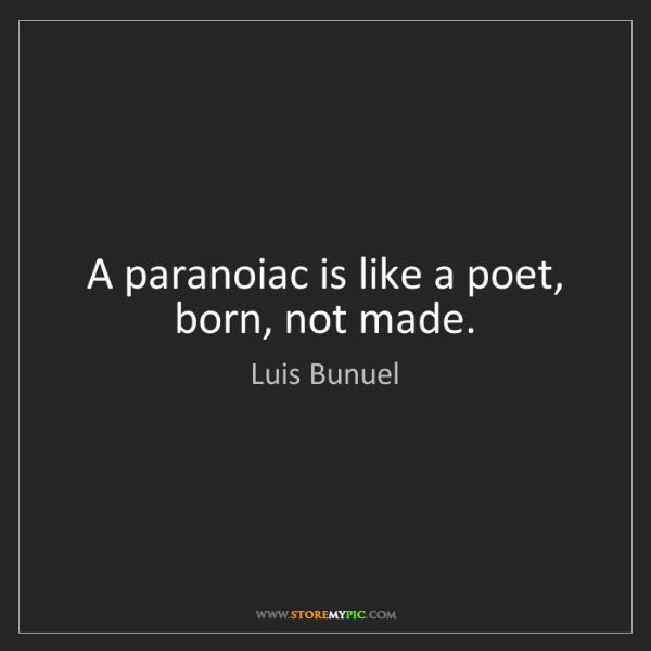 Luis Bunuel: A paranoiac is like a poet, born, not made.
