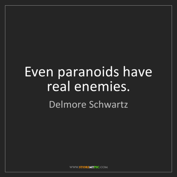 Delmore Schwartz: Even paranoids have real enemies.