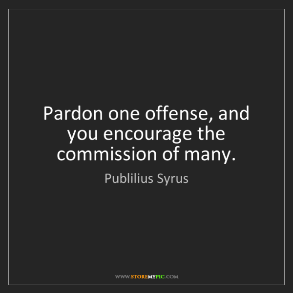 Publilius Syrus: Pardon one offense, and you encourage the commission...
