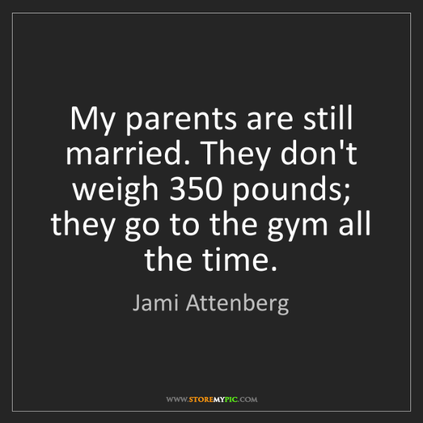 Jami Attenberg: My parents are still married. They don't weigh 350 pounds;...