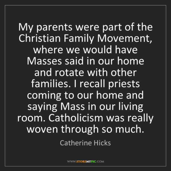 Catherine Hicks: My parents were part of the Christian Family Movement,...