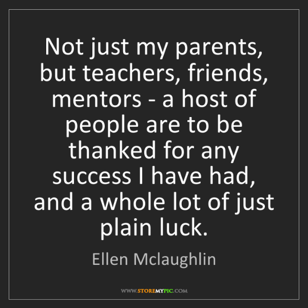 Ellen Mclaughlin: Not just my parents, but teachers, friends, mentors -...