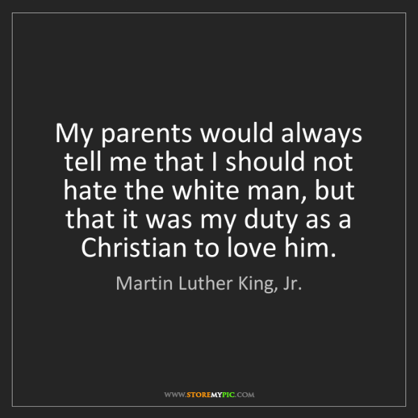 Martin Luther King, Jr.: My parents would always tell me that I should not hate...