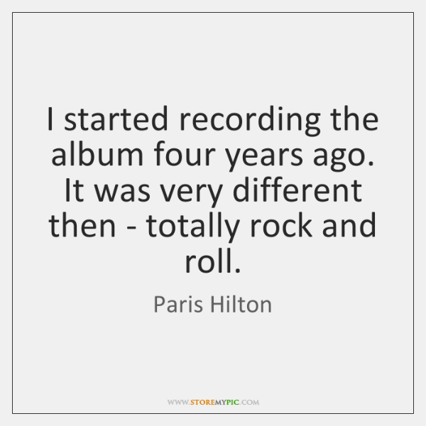 I started recording the album four years ago. It was very different ...