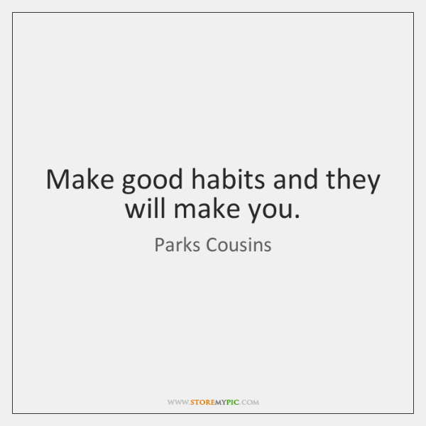 Make good habits and they will make you.