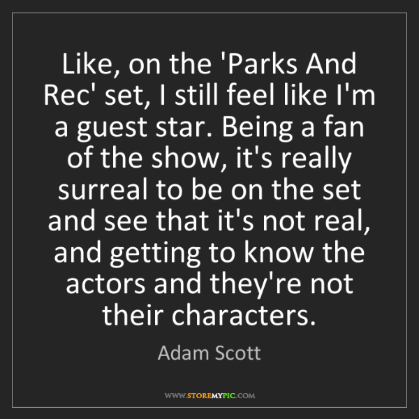 Adam Scott: Like, on the 'Parks And Rec' set, I still feel like I'm...