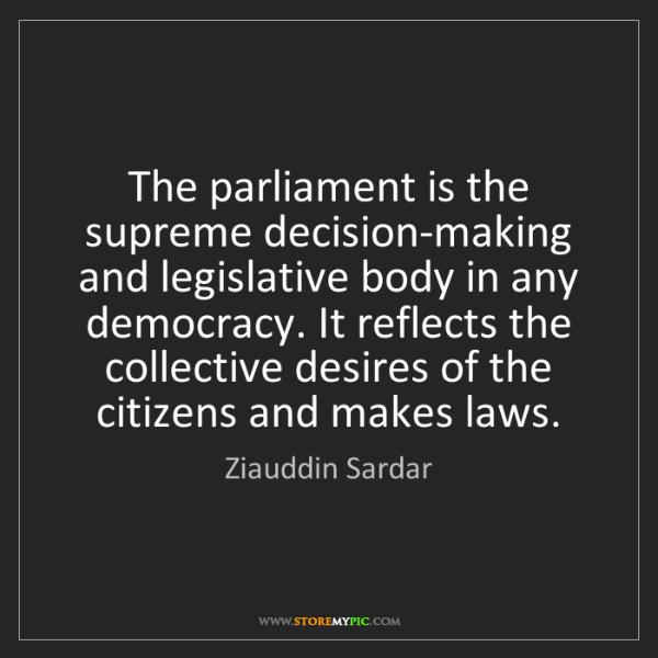 Ziauddin Sardar: The parliament is the supreme decision-making and legislative...