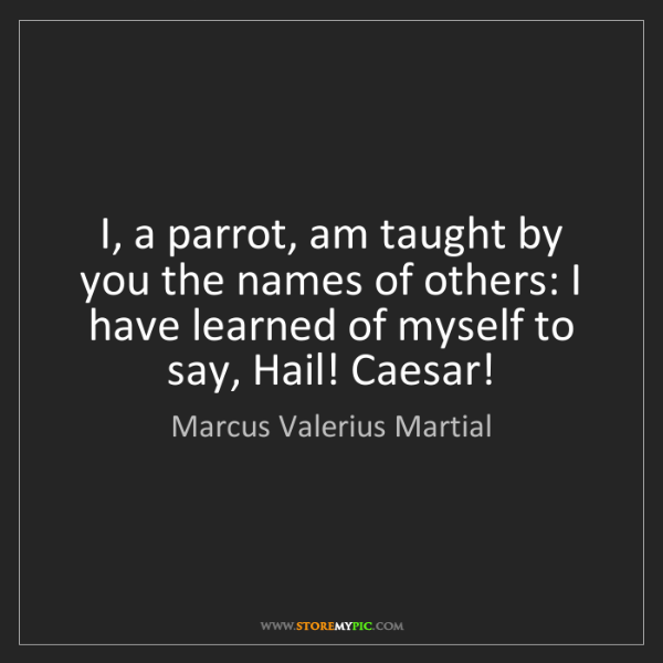 Marcus Valerius Martial: I, a parrot, am taught by you the names of others: I...