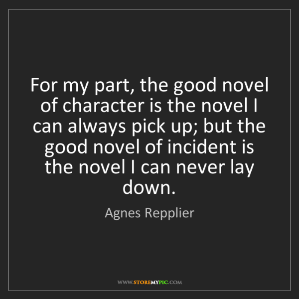 Agnes Repplier: For my part, the good novel of character is the novel...