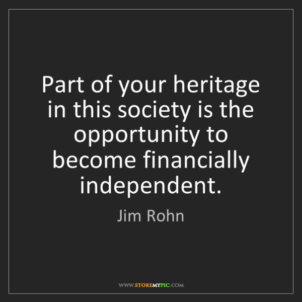 Jim Rohn: Part of your heritage in this society is the opportunity...