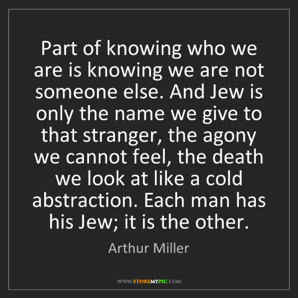 Arthur Miller: Part of knowing who we are is knowing we are not someone...