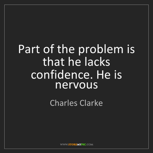 Charles Clarke: Part of the problem is that he lacks confidence. He is...