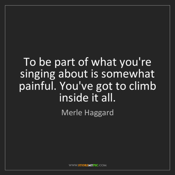 Merle Haggard: To be part of what you're singing about is somewhat painful....