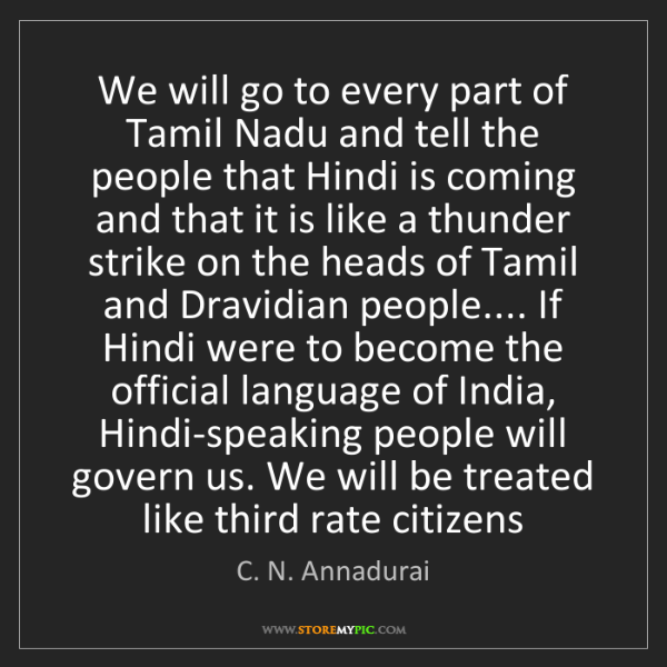 C. N. Annadurai: We will go to every part of Tamil Nadu and tell the people...