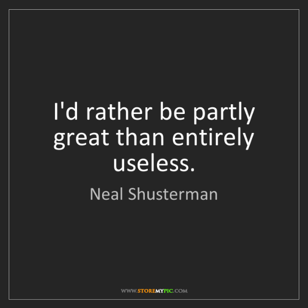 Neal Shusterman: I'd rather be partly great than entirely useless.