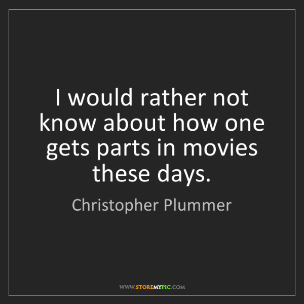 Christopher Plummer: I would rather not know about how one gets parts in movies...