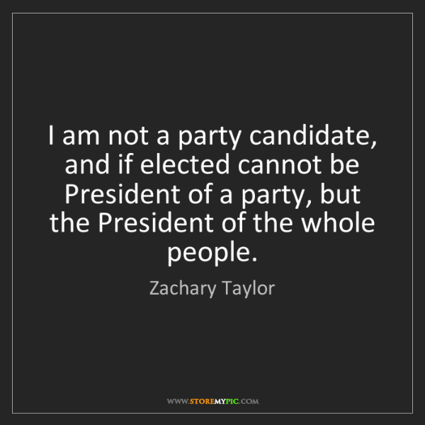 Zachary Taylor: I am not a party candidate, and if elected cannot be...