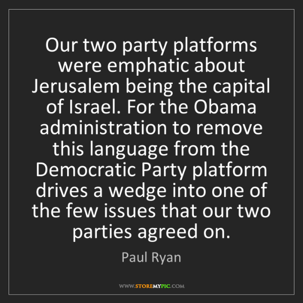 Paul Ryan: Our two party platforms were emphatic about Jerusalem...