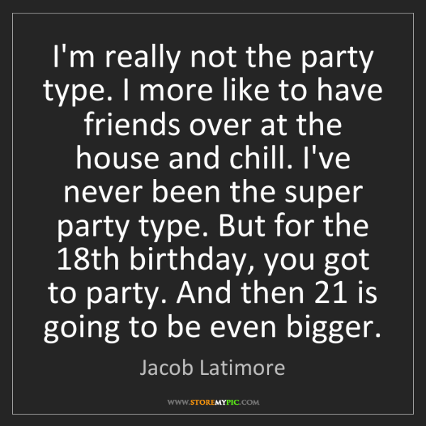 Jacob Latimore: I'm really not the party type. I more like to have friends...
