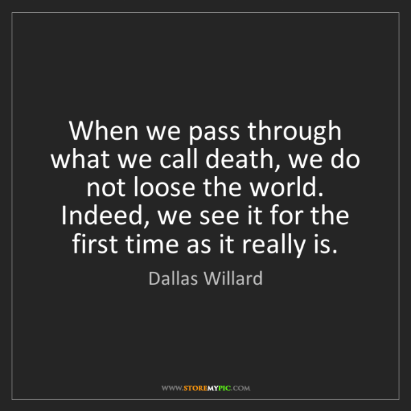Dallas Willard: When we pass through what we call death, we do not loose...