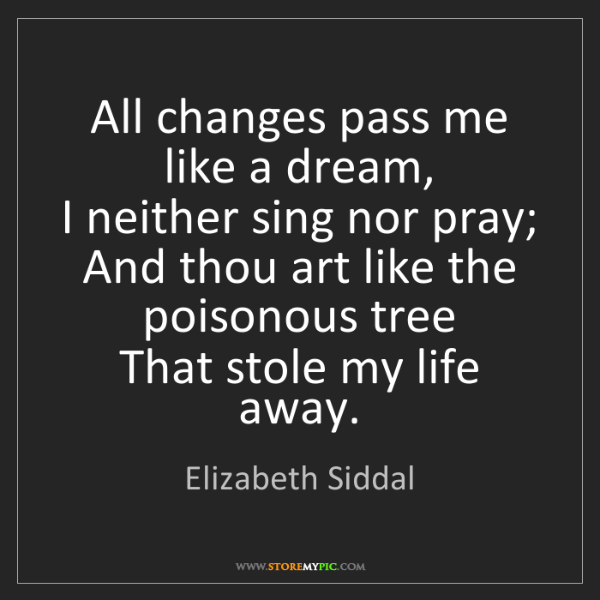 Elizabeth Siddal: All changes pass me like a dream,  I neither sing nor...