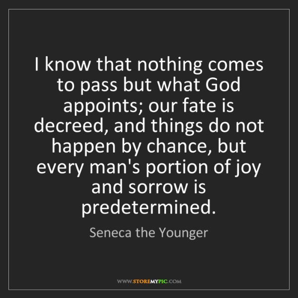 Seneca the Younger: I know that nothing comes to pass but what God appoints;...