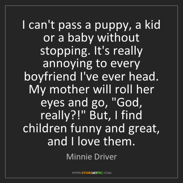 Minnie Driver: I can't pass a puppy, a kid or a baby without stopping....