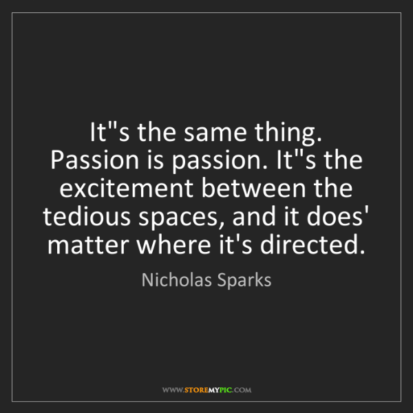 Nicholas Sparks: It's the same thing. Passion is passion. It's the excitement...