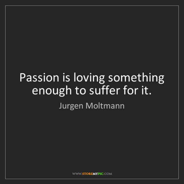 Jurgen Moltmann: Passion is loving something enough to suffer for it.