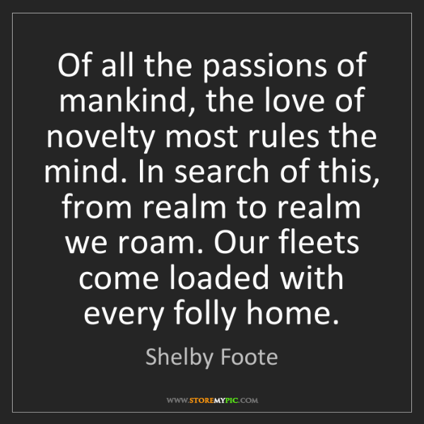 Shelby Foote: Of all the passions of mankind, the love of novelty most...