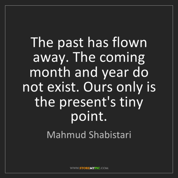 Mahmud Shabistari: The past has flown away. The coming month and year do...