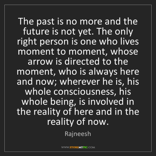 Rajneesh: The past is no more and the future is not yet. The only...