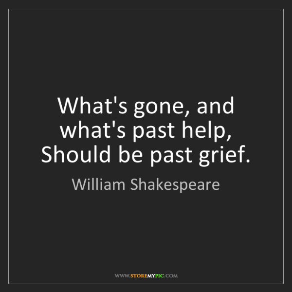 William Shakespeare: What's gone, and what's past help, Should be past grief.