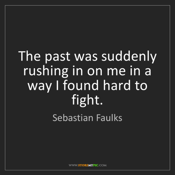 Sebastian Faulks: The past was suddenly rushing in on me in a way I found...