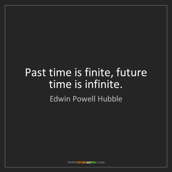Edwin Powell Hubble: Past time is finite, future time is infinite.