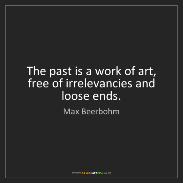 Max Beerbohm: The past is a work of art, free of irrelevancies and...