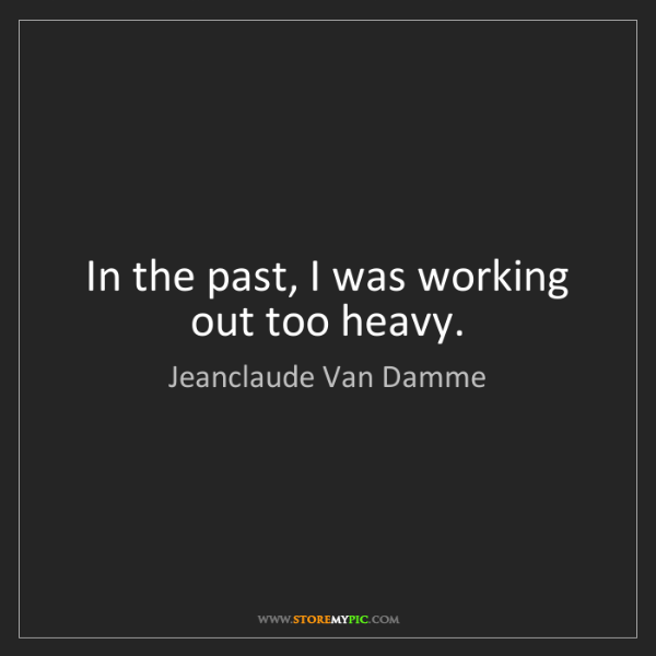 Jeanclaude Van Damme: In the past, I was working out too heavy.