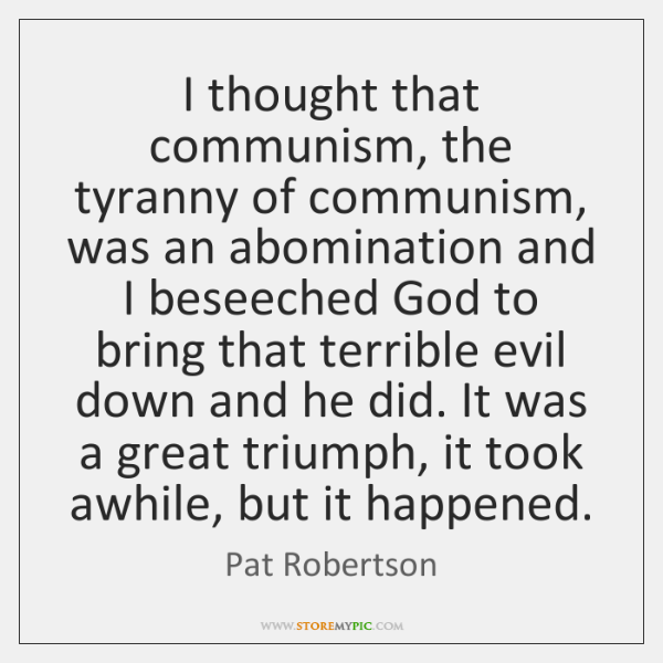 I thought that communism, the tyranny of communism, was an abomination and ...