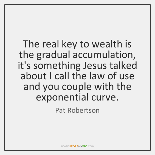 The real key to wealth is the gradual accumulation, it's something Jesus ...