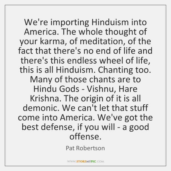We're importing Hinduism into America. The whole thought of your karma, of ...