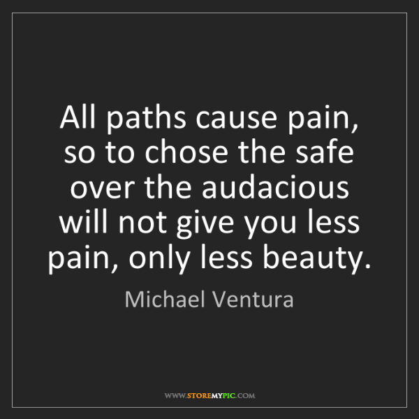 Michael Ventura: All paths cause pain, so to chose the safe over the audacious...
