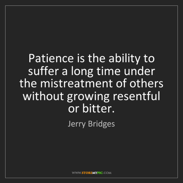 Jerry Bridges: Patience is the ability to suffer a long time under the...