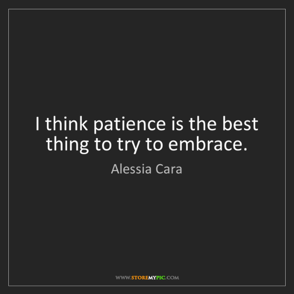Alessia Cara: I think patience is the best thing to try to embrace.