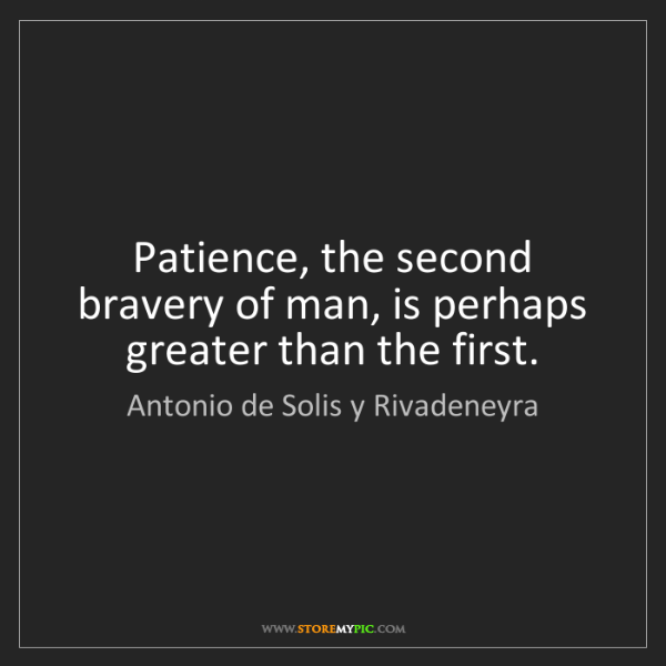 Antonio de Solis y Rivadeneyra: Patience, the second bravery of man, is perhaps greater...
