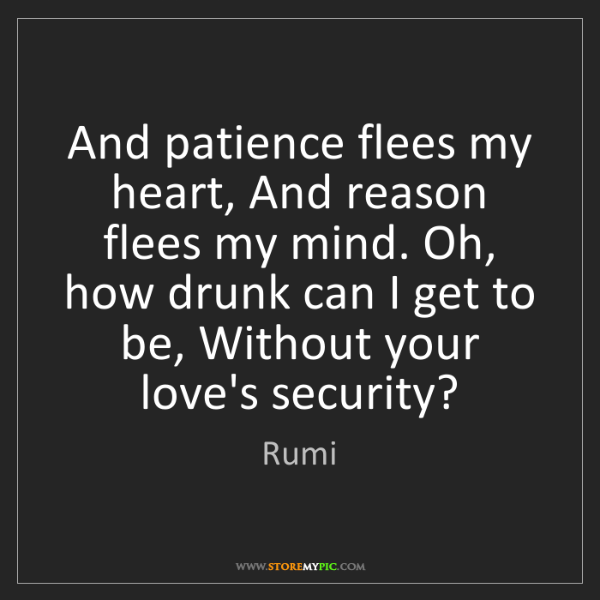 Rumi: And patience flees my heart, And reason flees my mind....