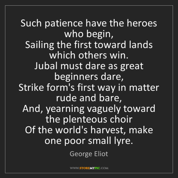 George Eliot: Such patience have the heroes who begin,   Sailing the...