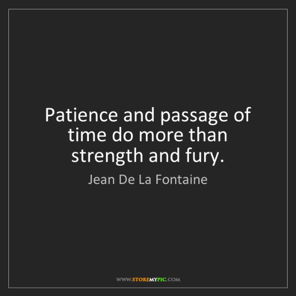 Jean De La Fontaine: Patience and passage of time do more than strength and...