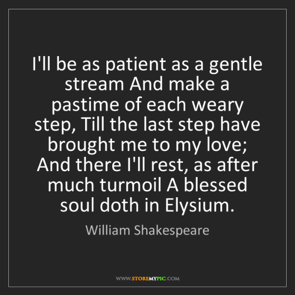 William Shakespeare: I'll be as patient as a gentle stream And make a pastime...