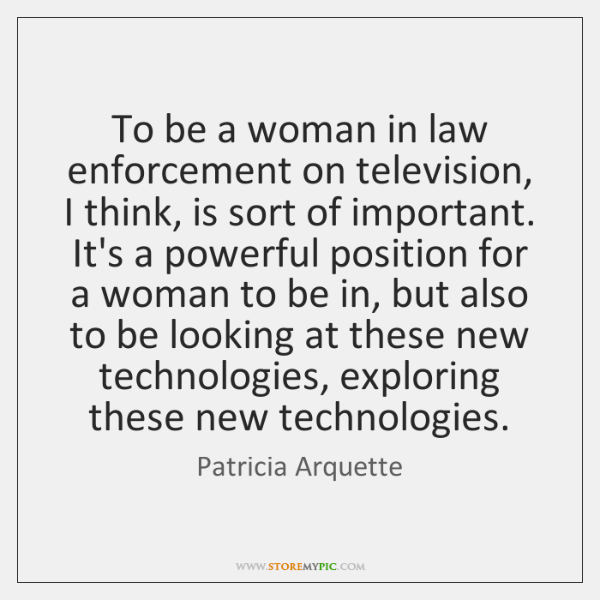 To be a woman in law enforcement on television, I think, is ...